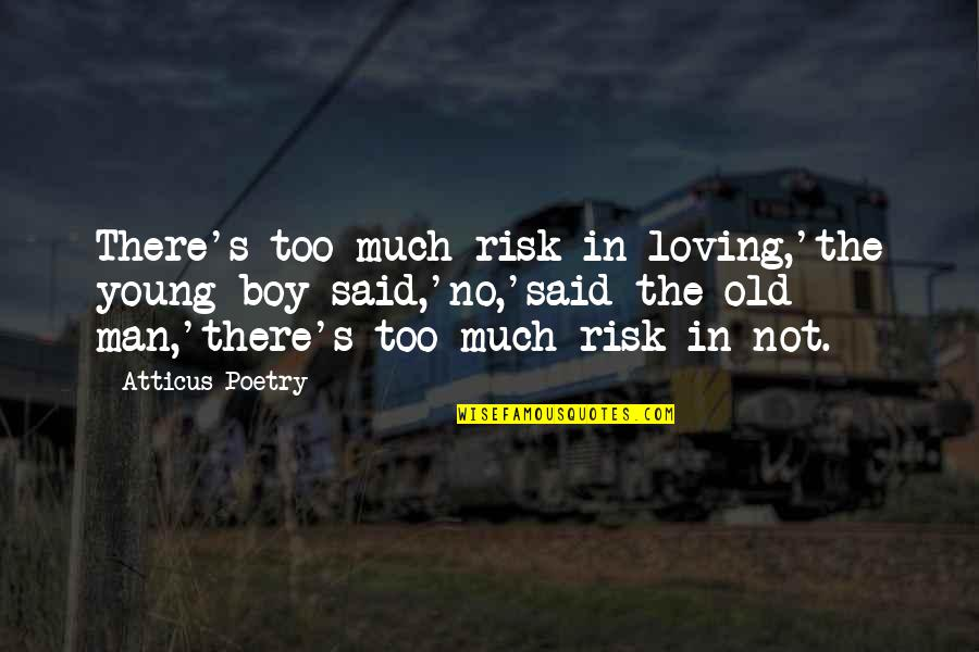 Old Man In Love Quotes By Atticus Poetry: There's too much risk in loving,'the young boy