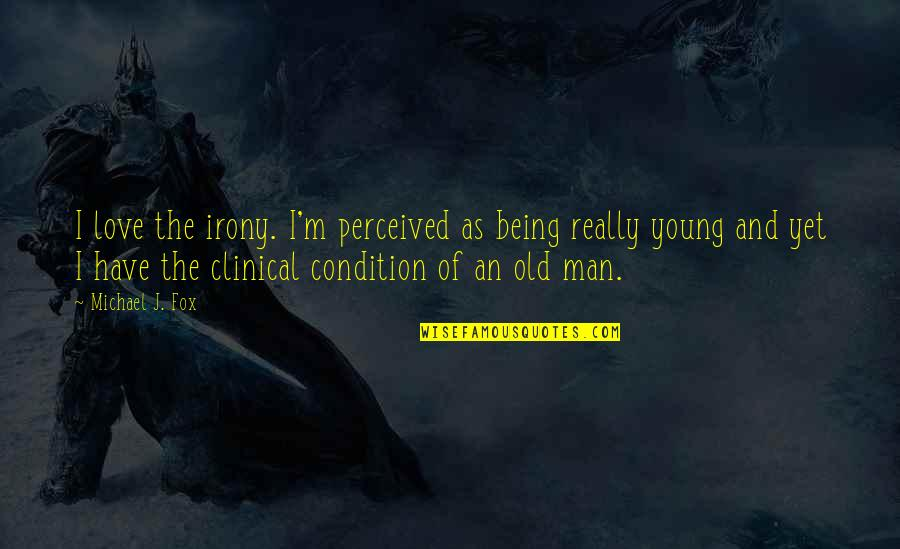 Old Man In Love Quotes By Michael J. Fox: I love the irony. I'm perceived as being