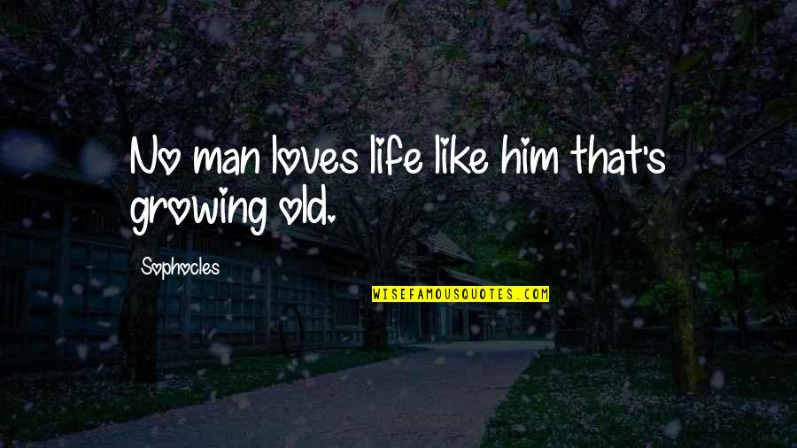 Old Man In Love Quotes By Sophocles: No man loves life like him that's growing