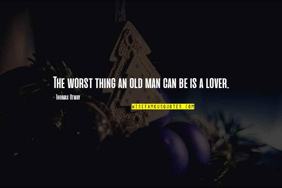 Old Man In Love Quotes By Thomas Otway: The worst thing an old man can be