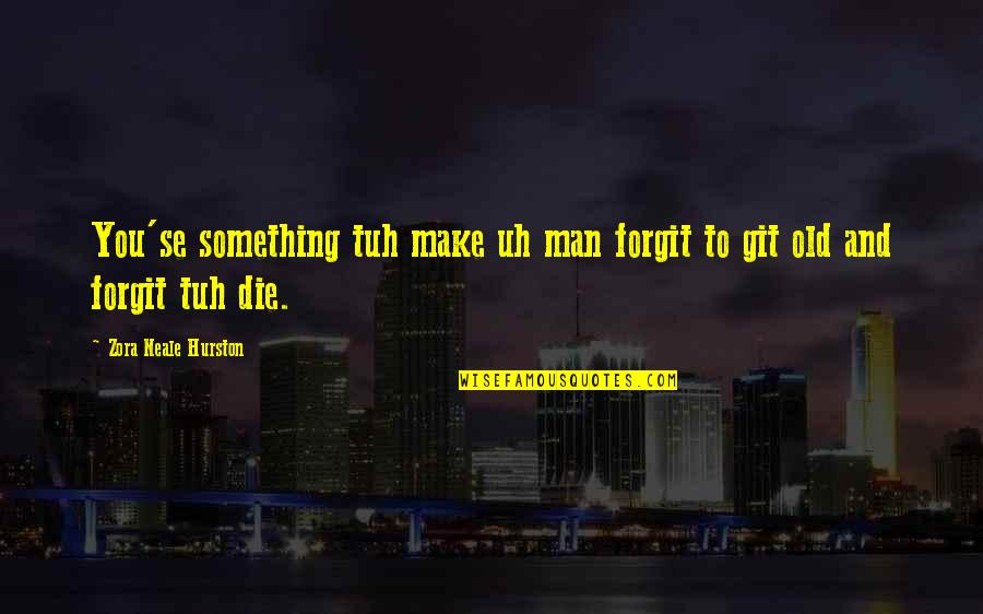 Old Man In Love Quotes By Zora Neale Hurston: You'se something tuh make uh man forgit to