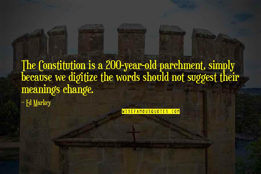 Old Meanings And Quotes By Ed Markey: The Constitution is a 200-year-old parchment, simply because