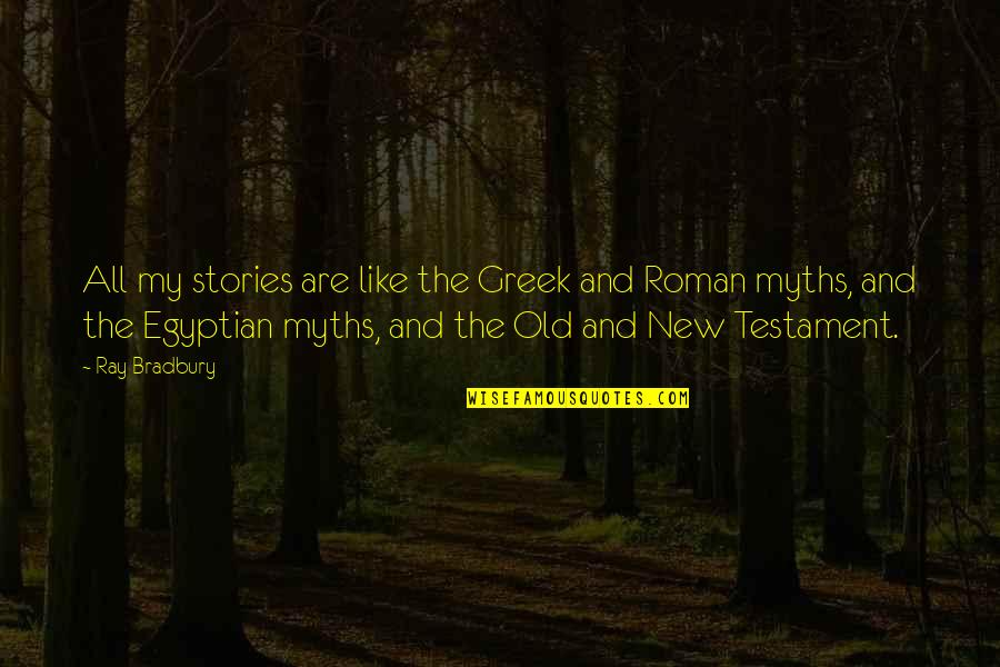 Old Myths Quotes By Ray Bradbury: All my stories are like the Greek and