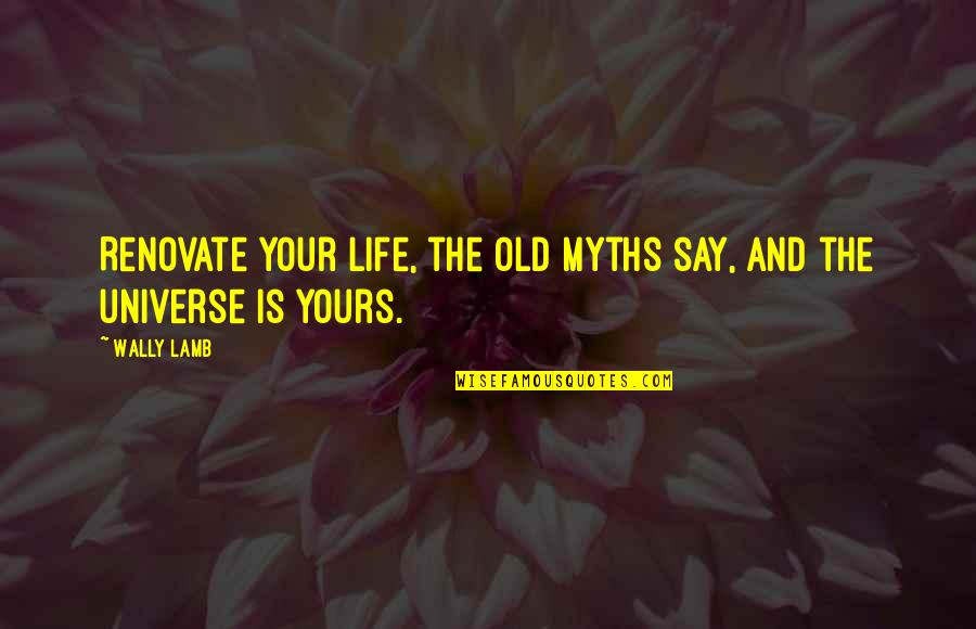 Old Myths Quotes By Wally Lamb: Renovate your life, the old myths say, and