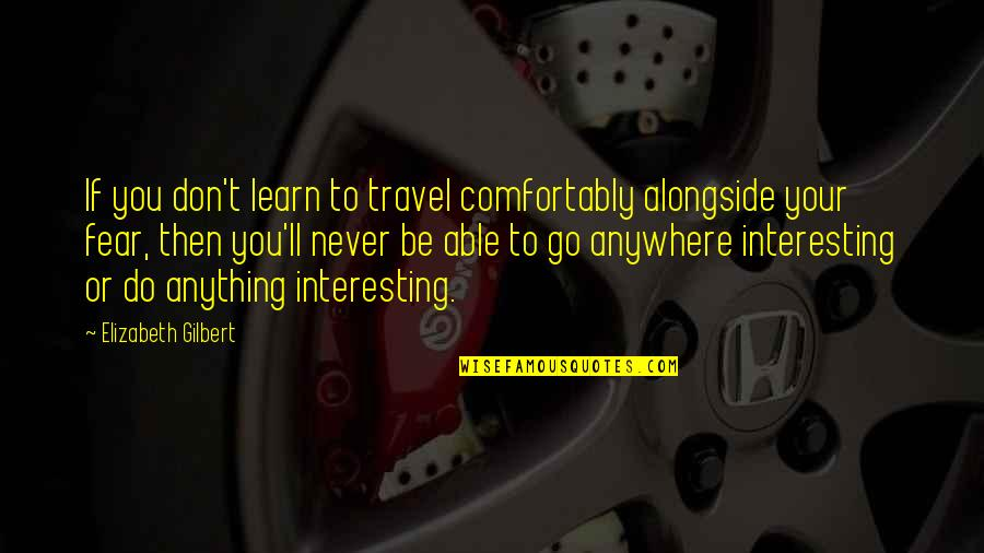 Old Quirky Quotes By Elizabeth Gilbert: If you don't learn to travel comfortably alongside
