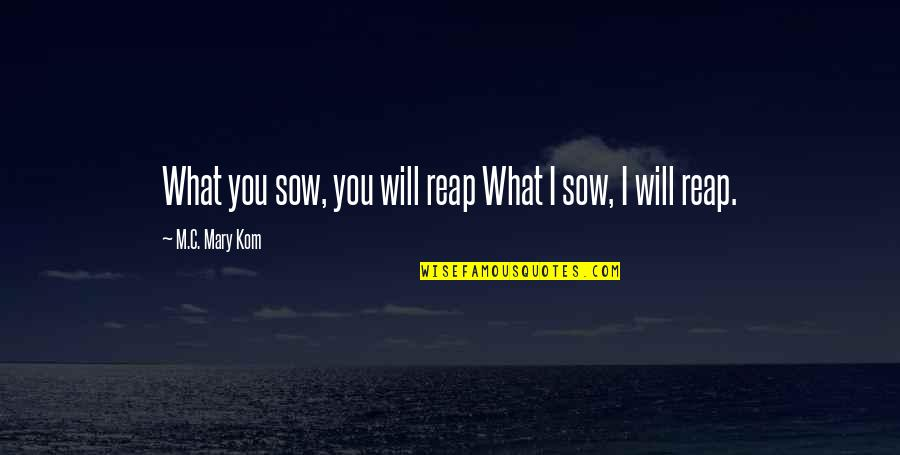 Old Quirky Quotes By M.C. Mary Kom: What you sow, you will reap What I