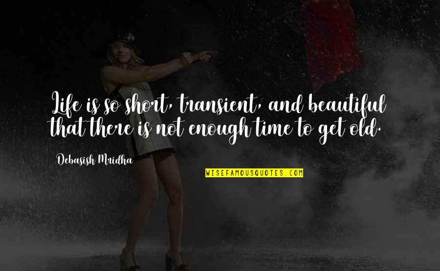Old Quotes And Quotes By Debasish Mridha: Life is so short, transient, and beautiful that