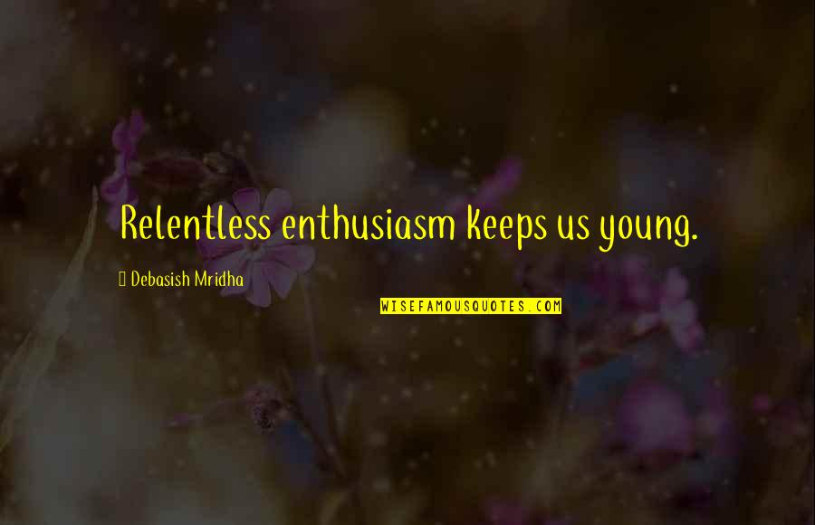 Old Quotes And Quotes By Debasish Mridha: Relentless enthusiasm keeps us young.