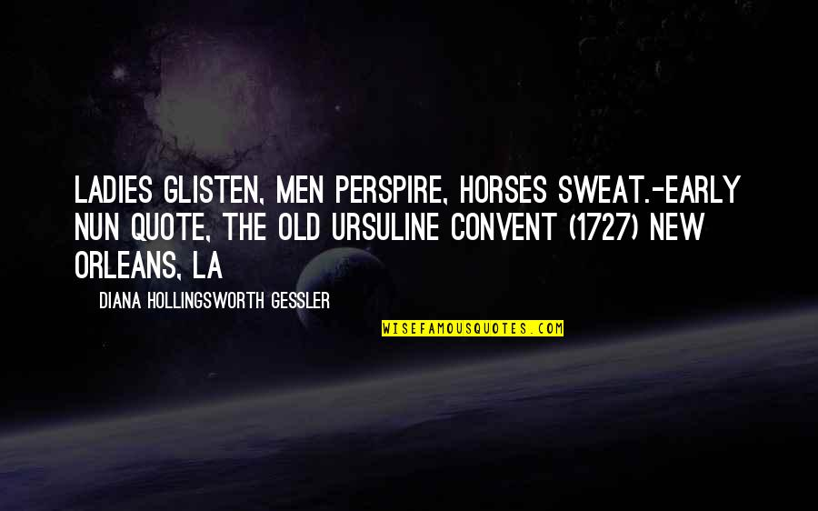 Old Quotes And Quotes By Diana Hollingsworth Gessler: Ladies glisten, men perspire, horses sweat.-Early Nun Quote,