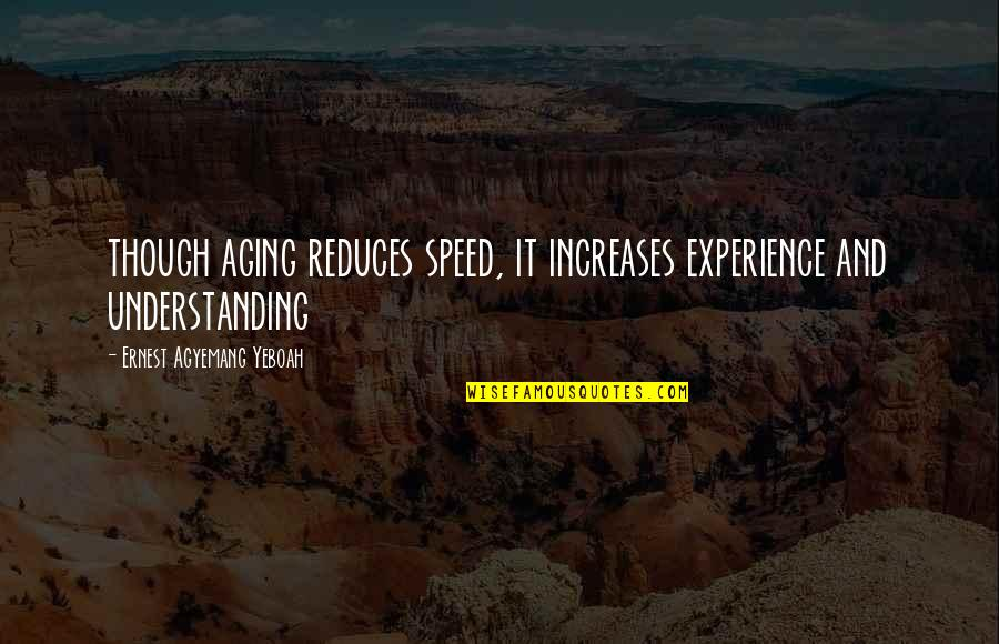 Old Quotes And Quotes By Ernest Agyemang Yeboah: though aging reduces speed, it increases experience and