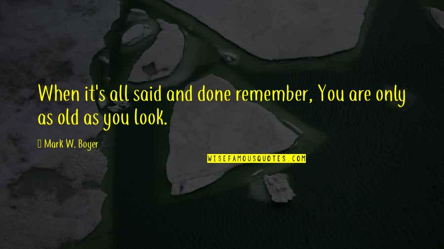 Old Quotes And Quotes By Mark W. Boyer: When it's all said and done remember, You