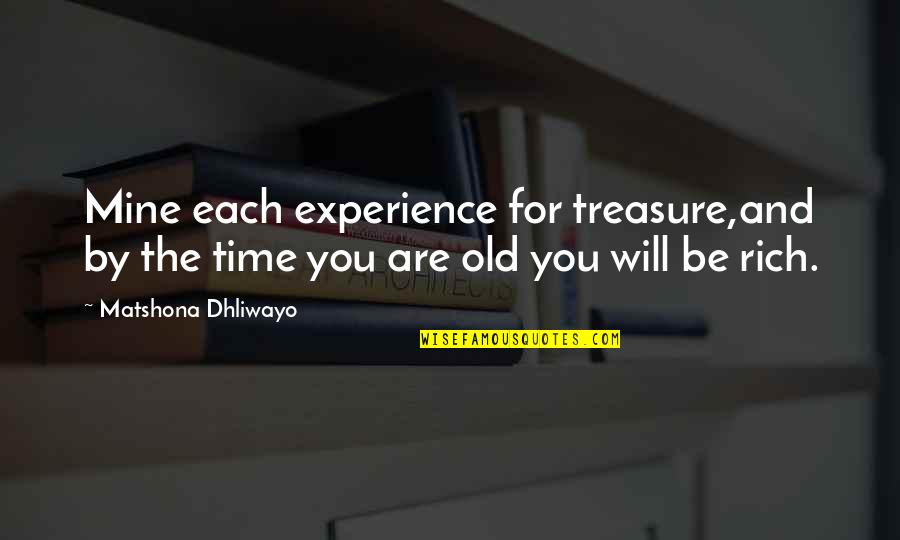 Old Quotes And Quotes By Matshona Dhliwayo: Mine each experience for treasure,and by the time
