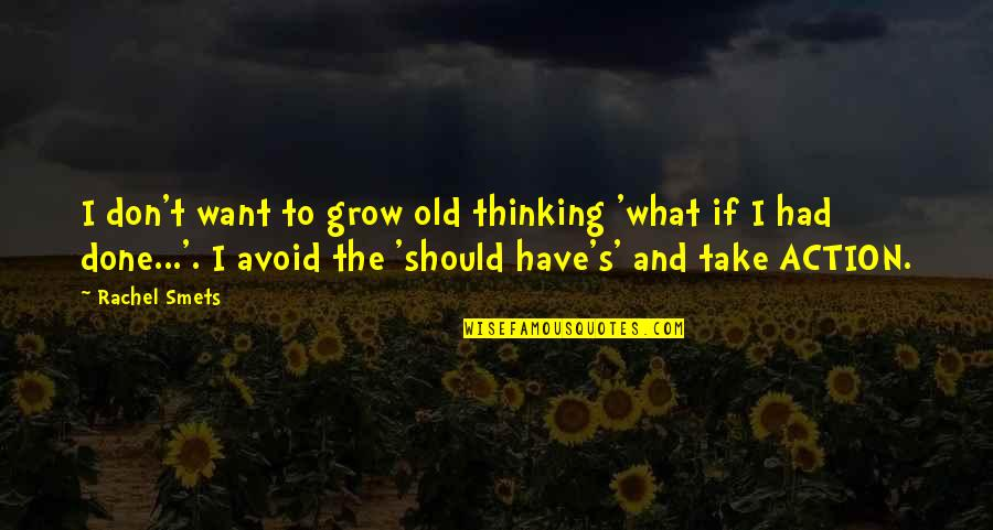 Old Quotes And Quotes By Rachel Smets: I don't want to grow old thinking 'what