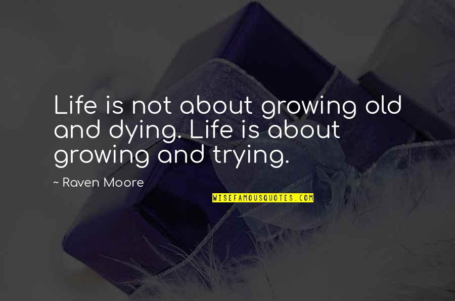 Old Quotes And Quotes By Raven Moore: Life is not about growing old and dying.