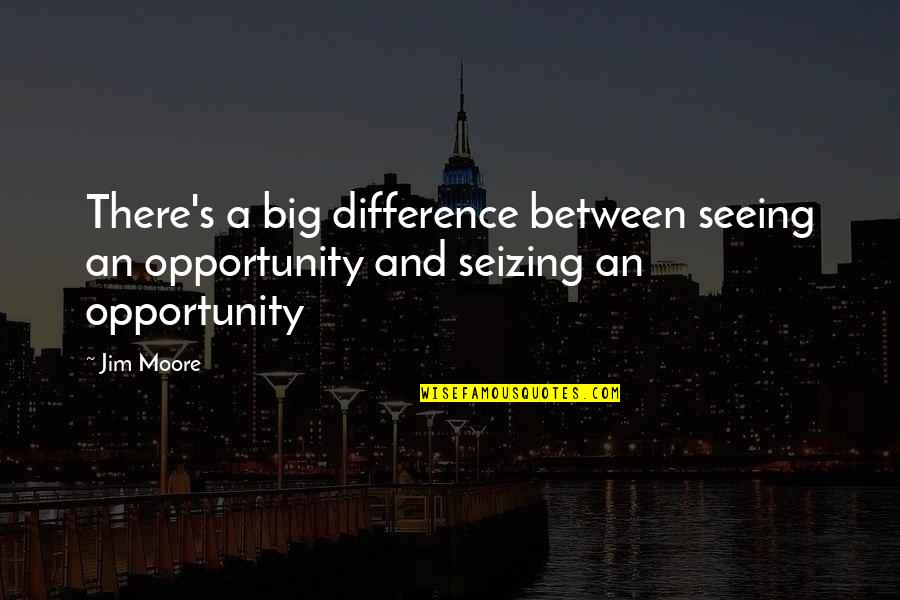 Old Sailor Quotes By Jim Moore: There's a big difference between seeing an opportunity