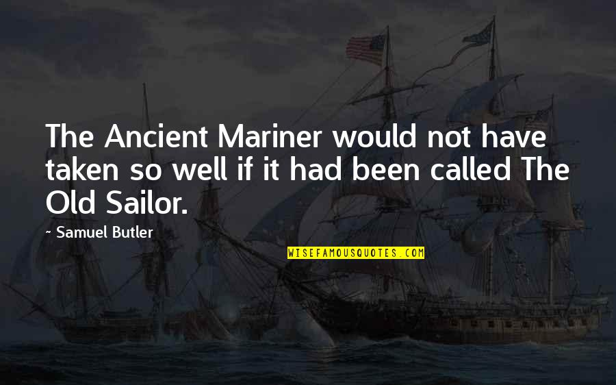 Old Sailor Quotes By Samuel Butler: The Ancient Mariner would not have taken so