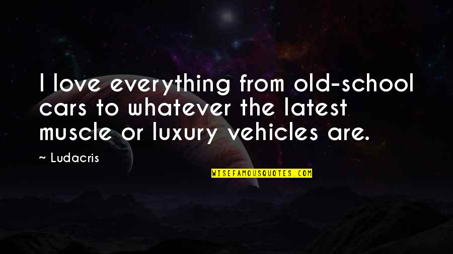 Old School Cars Quotes By Ludacris: I love everything from old-school cars to whatever
