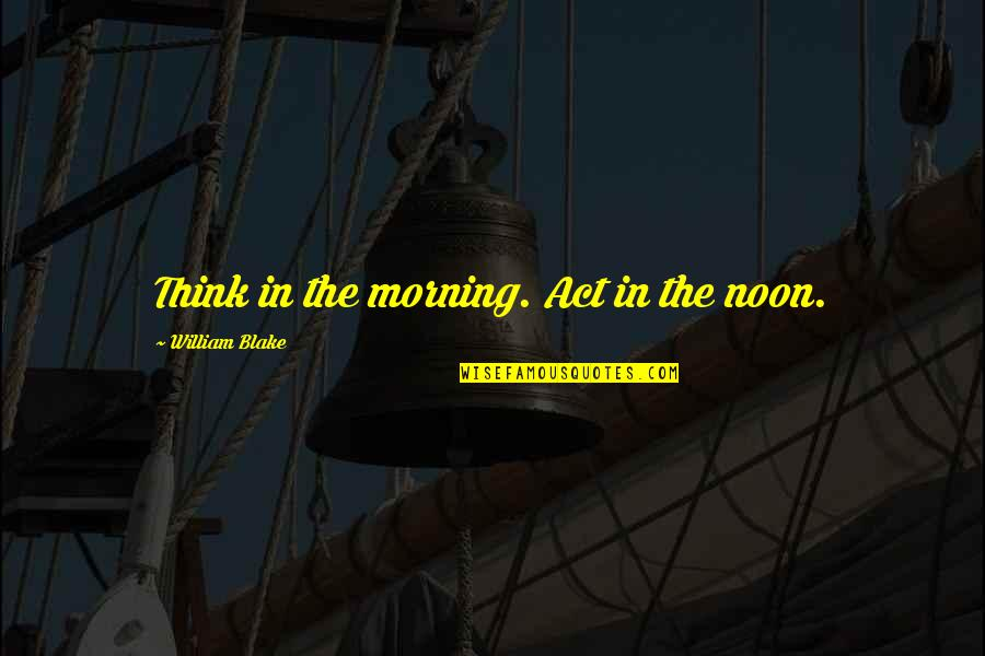 Old School Gator Quotes By William Blake: Think in the morning. Act in the noon.