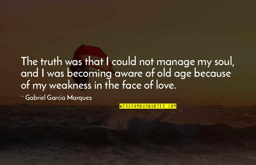 Old Soul Love Quotes By Gabriel Garcia Marquez: The truth was that I could not manage