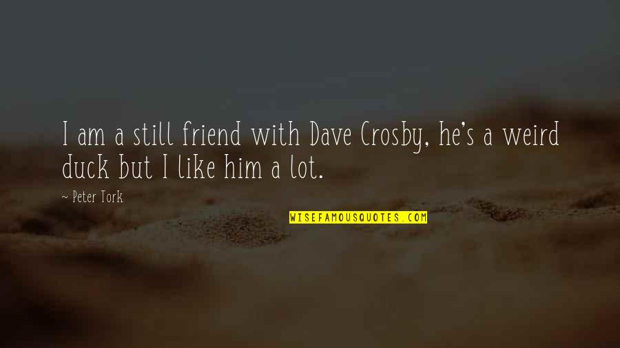 Old Structure Quotes By Peter Tork: I am a still friend with Dave Crosby,