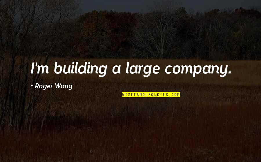 Old Structure Quotes By Roger Wang: I'm building a large company.