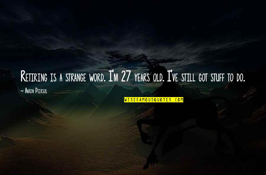 Old Stuff Quotes By Aaron Peirsol: Retiring is a strange word. I'm 27 years