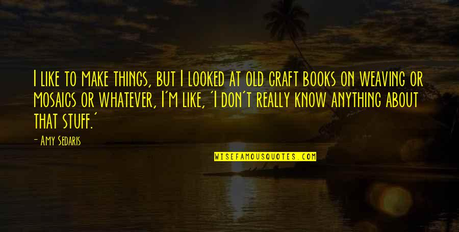 Old Stuff Quotes By Amy Sedaris: I like to make things, but I looked