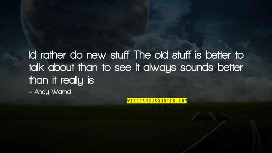 Old Stuff Quotes By Andy Warhol: I'd rather do new stuff. The old stuff