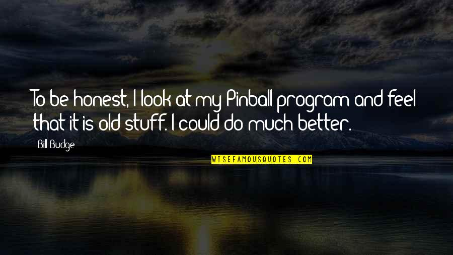 Old Stuff Quotes By Bill Budge: To be honest, I look at my Pinball