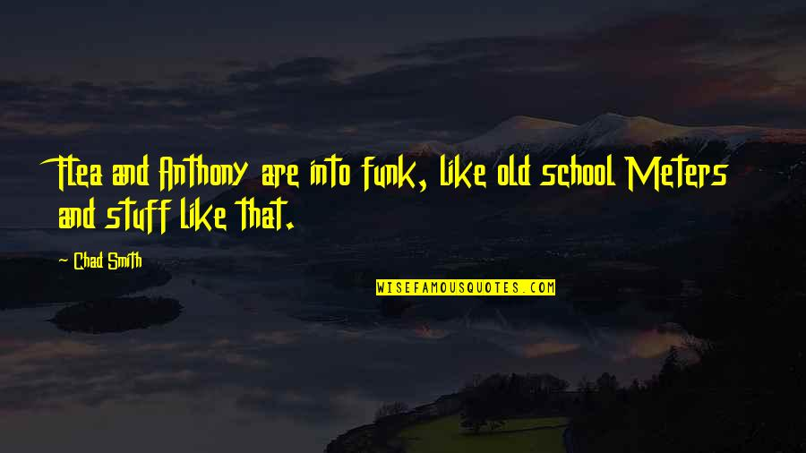 Old Stuff Quotes By Chad Smith: Flea and Anthony are into funk, like old