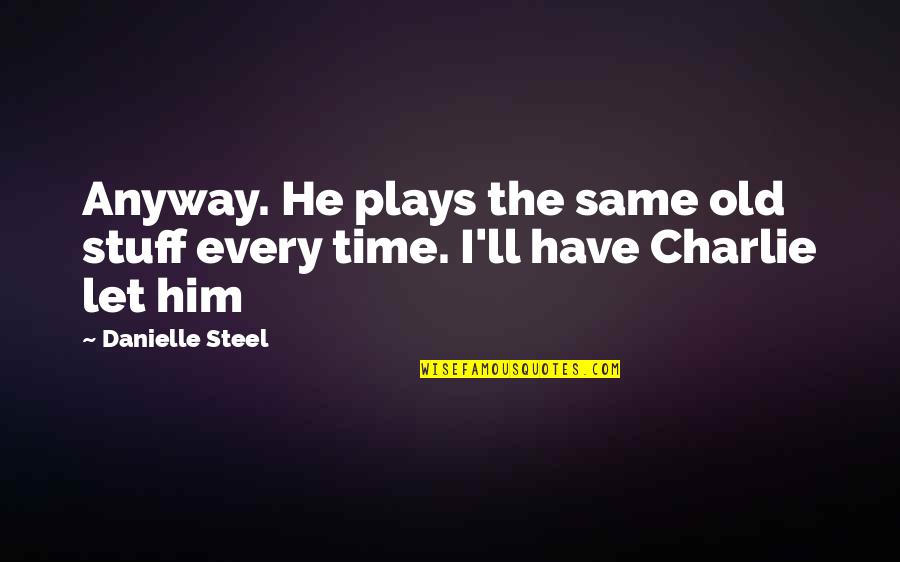 Old Stuff Quotes By Danielle Steel: Anyway. He plays the same old stuff every