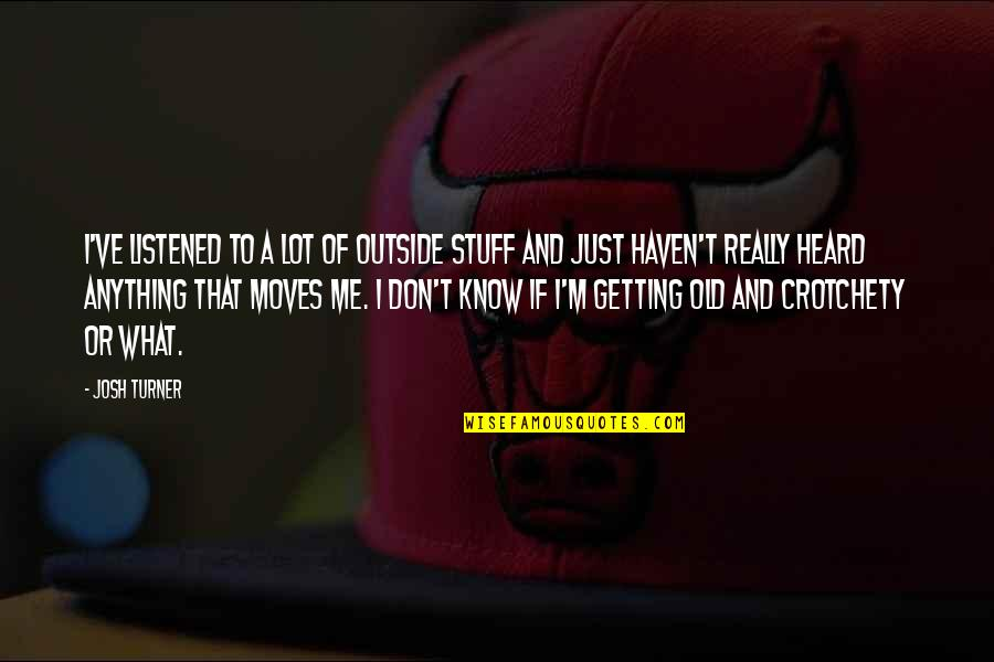 Old Stuff Quotes By Josh Turner: I've listened to a lot of outside stuff