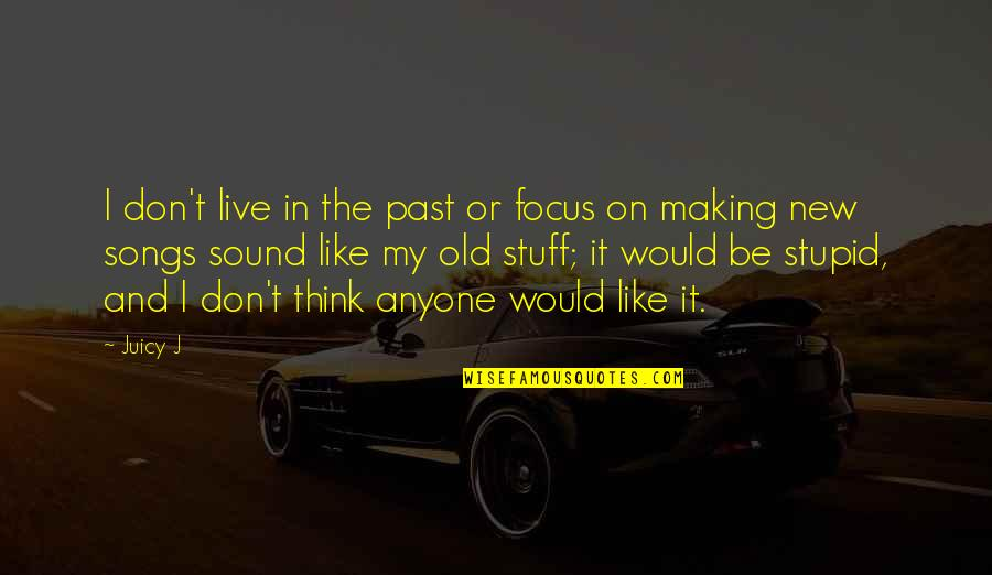 Old Stuff Quotes By Juicy J: I don't live in the past or focus