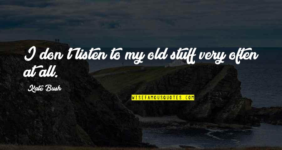 Old Stuff Quotes By Kate Bush: I don't listen to my old stuff very