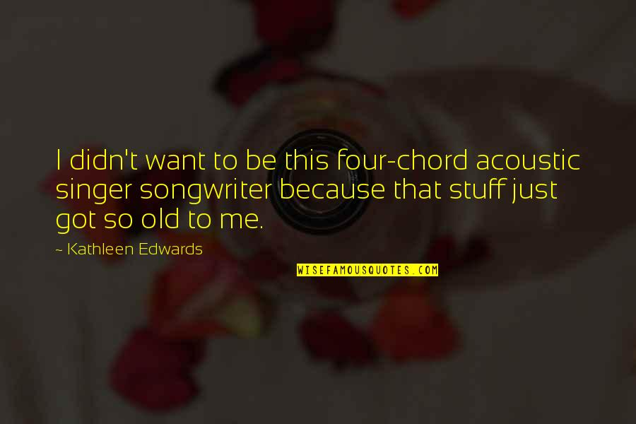 Old Stuff Quotes By Kathleen Edwards: I didn't want to be this four-chord acoustic