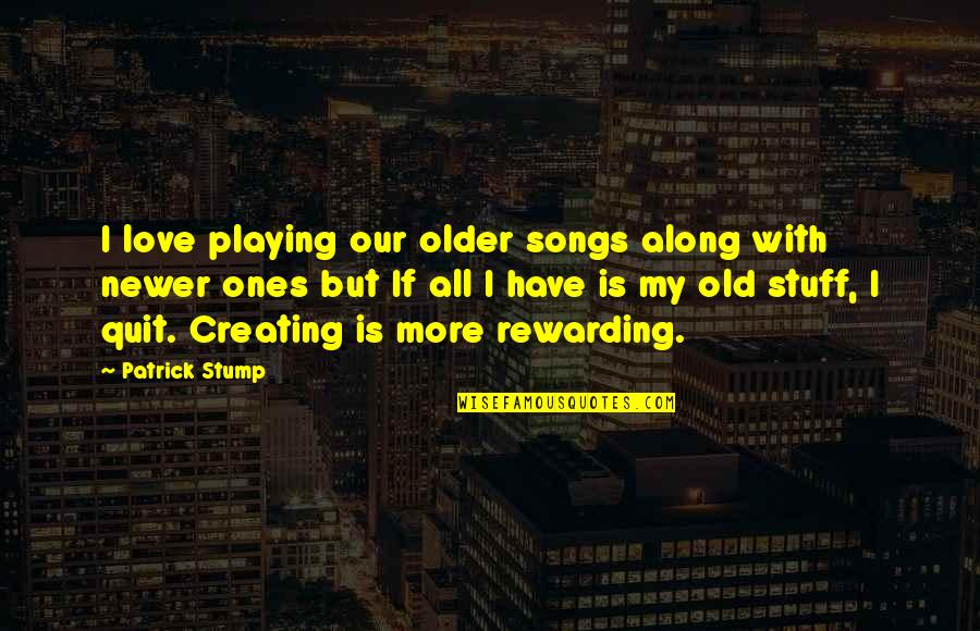 Old Stuff Quotes By Patrick Stump: I love playing our older songs along with