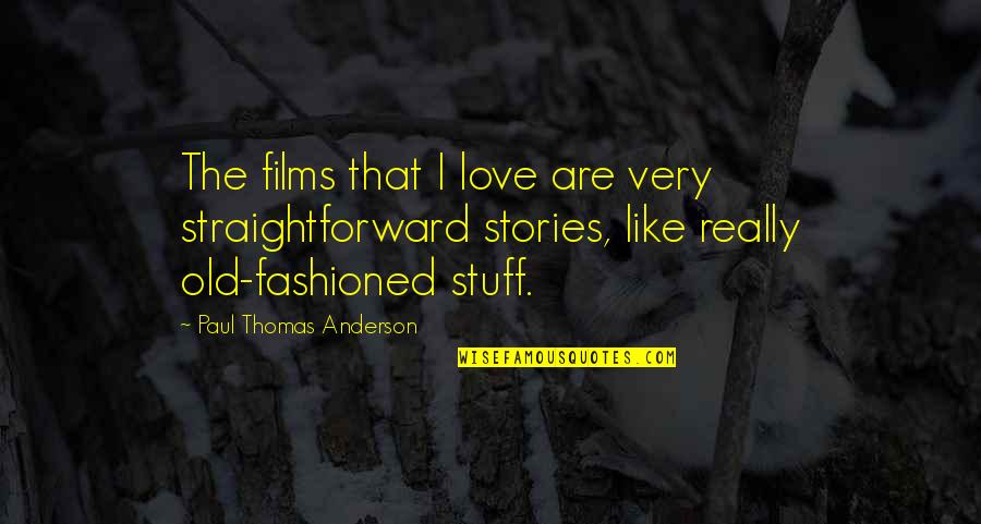 Old Stuff Quotes By Paul Thomas Anderson: The films that I love are very straightforward