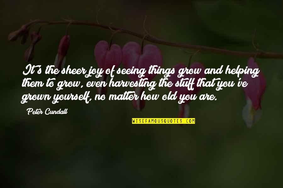 Old Stuff Quotes By Peter Cundall: It's the sheer joy of seeing things grow