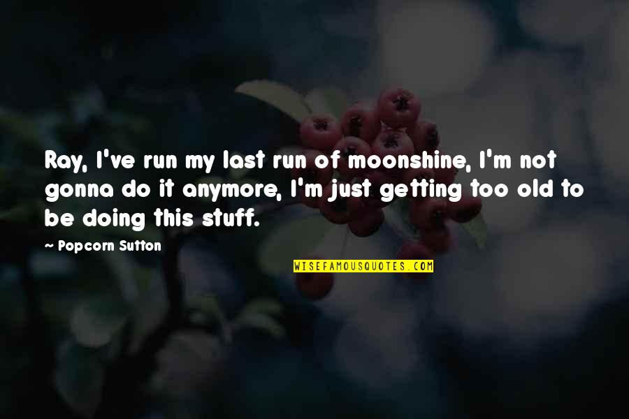 Old Stuff Quotes By Popcorn Sutton: Ray, I've run my last run of moonshine,