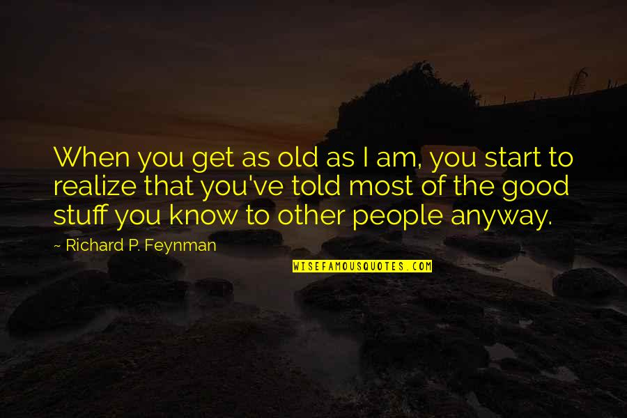 Old Stuff Quotes By Richard P. Feynman: When you get as old as I am,