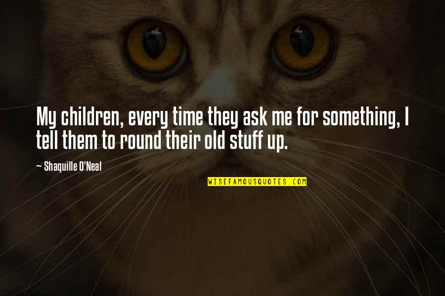 Old Stuff Quotes By Shaquille O'Neal: My children, every time they ask me for