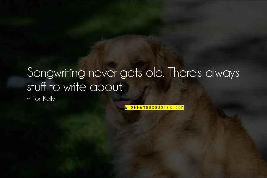 Old Stuff Quotes By Tori Kelly: Songwriting never gets old. There's always stuff to