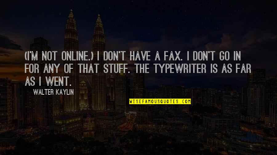 Old Stuff Quotes By Walter Kaylin: (I'm not online.) I don't have a fax.