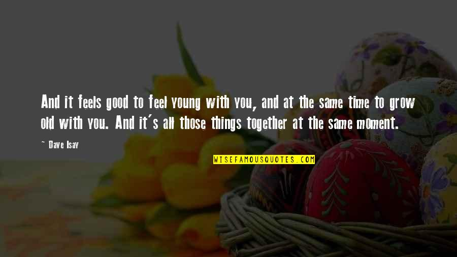 Old Time Love Quotes By Dave Isay: And it feels good to feel young with
