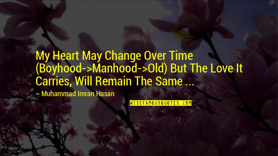 Old Time Love Quotes By Muhammad Imran Hasan: My Heart May Change Over Time (Boyhood->Manhood->Old) But