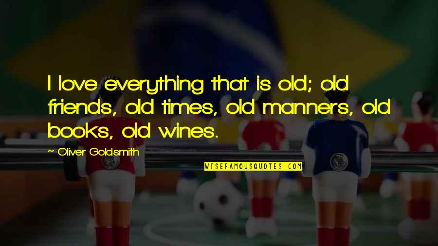 Old Times With Old Friends Quotes By Oliver Goldsmith: I love everything that is old; old friends,