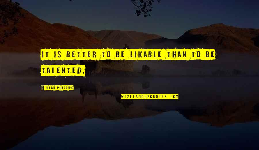 Older Brothers And Little Sisters Quotes By Utah Phillips: It is better to be likable than to