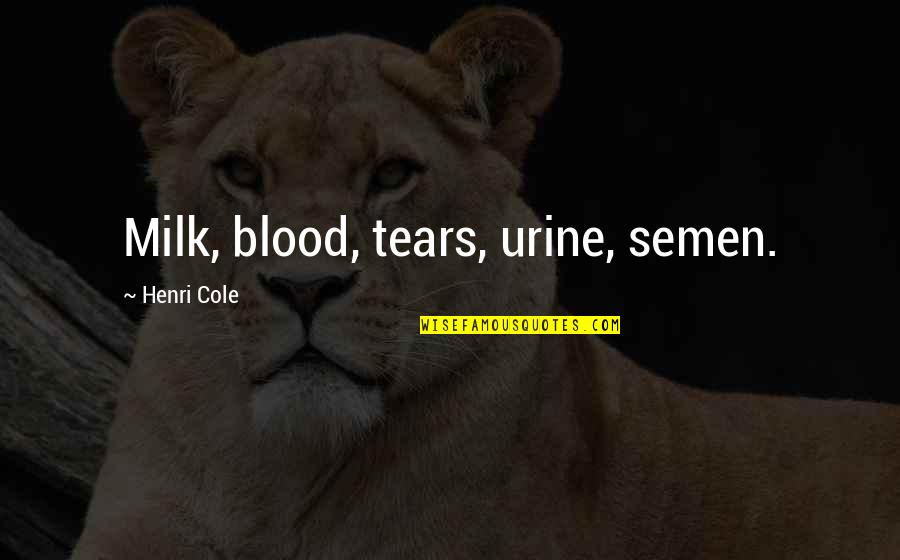 Older Than Dirt Quotes By Henri Cole: Milk, blood, tears, urine, semen.