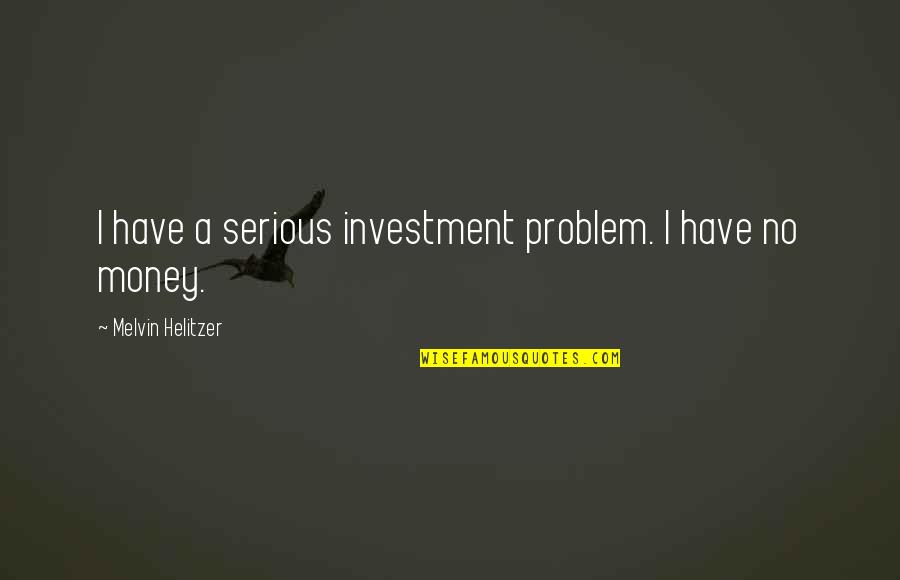 Oldies Love Song Quotes By Melvin Helitzer: I have a serious investment problem. I have