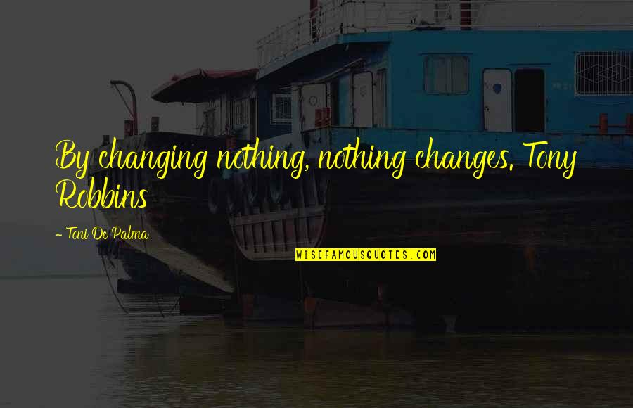 Oldies Love Song Quotes By Toni De Palma: By changing nothing, nothing changes. Tony Robbins